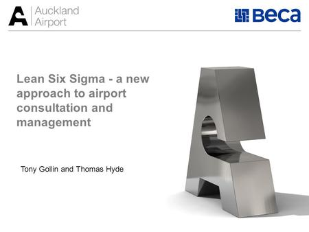 Lean Six Sigma - a new approach to airport consultation and management Tony Gollin and Thomas Hyde.