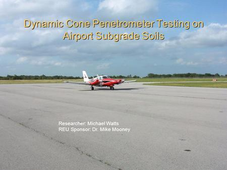 Dynamic Cone Penetrometer Testing on Airport Subgrade Soils Researcher: Michael Watts REU Sponsor: Dr. Mike Mooney.