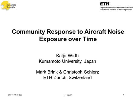 WESPAC 06 K. Wirth 1 Community Response to Aircraft Noise Exposure over Time Katja Wirth Kumamoto University, Japan Mark Brink & Christoph Schierz ETH.