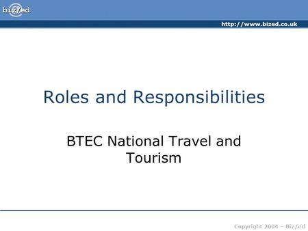 Copyright 2004 – Biz/ed Roles and Responsibilities BTEC National Travel and Tourism.