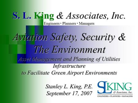 S. L. King & Associates, Inc. Engineers Planners Managers Aviation Safety, Security & The Environment Asset Management and Planning of Utilities Infrastructure.
