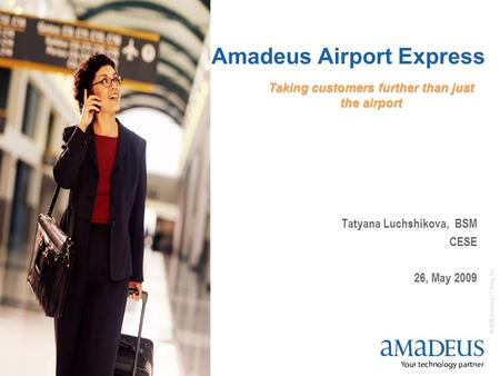 © 2008 Amadeus IT Group SA 1 Amadeus Airport Express Tatyana Luchshikova, BSM CESE 26, May 2009 Taking customers further than just the airport.