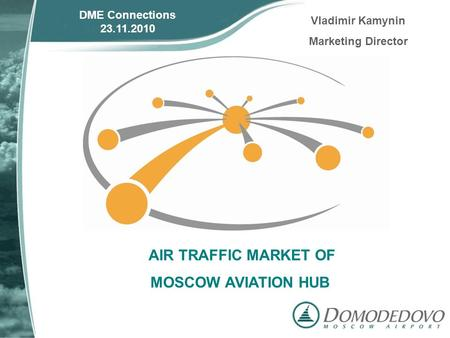 AIR TRAFFIC MARKET OF MOSCOW AVIATION HUB DME Connections 23.11.2010 Vladimir Kamynin Marketing Director.