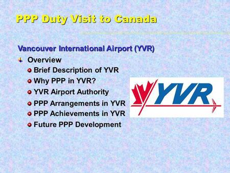 PPP Duty Visit to Canada Vancouver International Airport (YVR) Overview Brief Description of YVR Future PPP Development Why PPP in YVR? YVR Airport Authority.