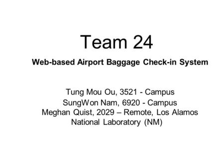 Team 24 Web-based Airport Baggage Check-in System Tung Mou Ou, 3521 - Campus SungWon Nam, 6920 - Campus Meghan Quist, 2029 – Remote, Los Alamos National.