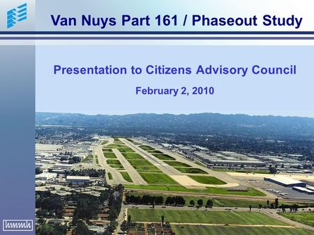 Presentation to Citizens Advisory Council February 2, 2010 Van Nuys Part 161 / Phaseout Study.