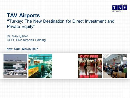 0 New York, March 2007 TAV AirportsTurkey: The New Destination for Direct Investment and Private Equity Dr. Sani Şener CEO, TAV Airports Holding.