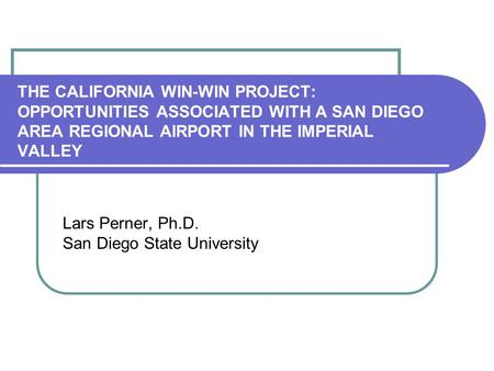 THE CALIFORNIA WIN-WIN PROJECT: OPPORTUNITIES ASSOCIATED WITH A SAN DIEGO AREA REGIONAL AIRPORT IN THE IMPERIAL VALLEY Lars Perner, Ph.D. San Diego State.