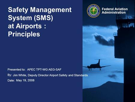 Presented to: By: Date: Federal Aviation Administration Safety Management System (SMS) at Airports : Principles APEC TPT-WG AEG-SAF Jim White, Deputy Director.