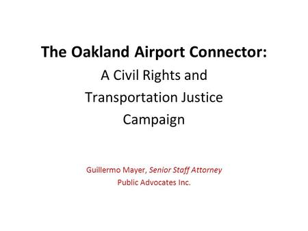 The Oakland Airport Connector: A Civil Rights and Transportation Justice Campaign Guillermo Mayer, Senior Staff Attorney Public Advocates Inc.
