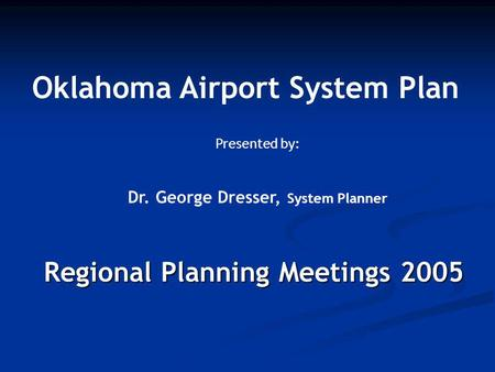 Regional Planning Meetings 2005 Oklahoma Airport System Plan Presented by: Dr. George Dresser, System Planner.