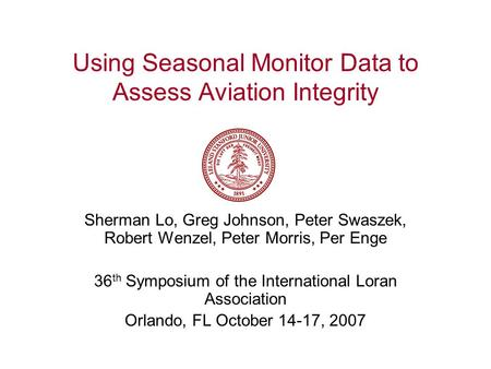 Using Seasonal Monitor Data to Assess Aviation Integrity Sherman Lo, Greg Johnson, Peter Swaszek, Robert Wenzel, Peter Morris, Per Enge 36 th Symposium.