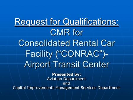 Request for Qualifications: CMR for Consolidated Rental Car Facility (CONRAC)- Airport Transit Center Presented by: Aviation Department and Capital Improvements.