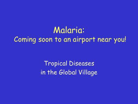 Malaria: Coming soon to an airport near you! Tropical Diseases in the Global Village.