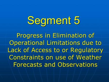 Segment 5 Progress in Elimination of Operational Limitations due to Lack of Access to or Regulatory Constraints on use of Weather Forecasts and Observations.