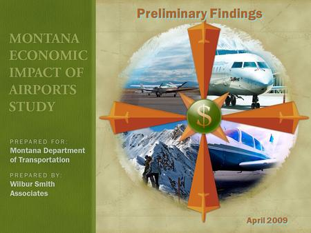 Preliminary Findings April 2009. STUDY OVERVIEW Quantify the value of the Montana airport system Sponsored by MDT, Aeronautics Division Majority FAA funded.