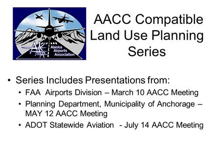 AACC Compatible Land Use Planning Series Series Includes Presentations from: FAA Airports Division – March 10 AACC Meeting Planning Department, Municipality.