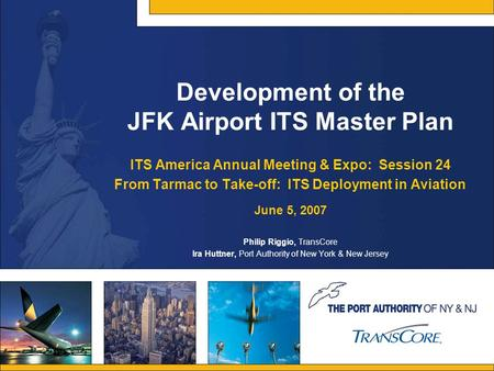 Development of the JFK Airport ITS Master Plan ITS America Annual Meeting & Expo: Session 24 From Tarmac to Take-off: ITS Deployment in Aviation June 5,