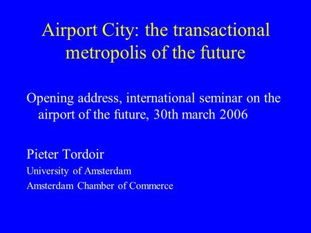 Airport City: the transactional metropolis of the future Opening address, international seminar on the airport of the future, 30th march 2006 Pieter Tordoir.
