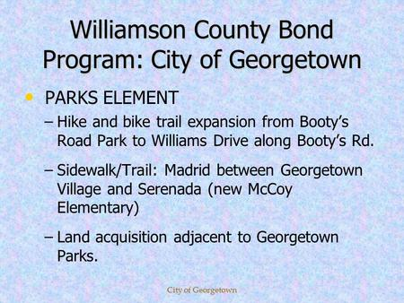 Williamson County Bond Program: City of Georgetown PARKS ELEMENT – –Hike and bike trail expansion from Bootys Road Park to Williams Drive along Bootys.