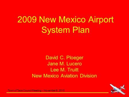Town of Taos Council Meeting – November 9, 2010 2009 New Mexico Airport System Plan David C. Ploeger Jane M. Lucero Lee M. Truitt New Mexico Aviation Division.