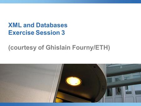 XML and Databases Exercise Session 3 (courtesy of Ghislain Fourny/ETH)