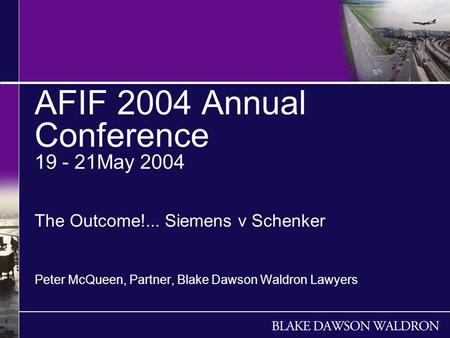 1 1 1 AFIF 2004 Annual Conference 19 - 21May 2004 The Outcome!... Siemens v Schenker Peter McQueen, Partner, Blake Dawson Waldron Lawyers.