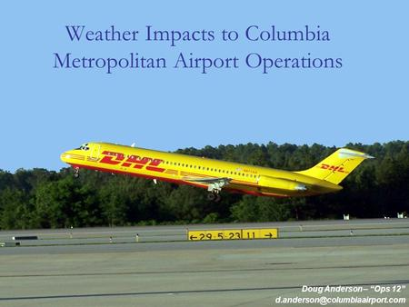 Weather Impacts to Columbia Metropolitan Airport Operations Doug Anderson – Ops 12