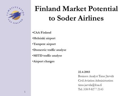 1 22.4.2003 Business Analyst Timo Järvelä Civil Aviation Administration Tel. 358-9-8277 2143 Finland Market Potential to Soder Airlines.