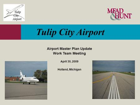 Tulip City Airport Airport Master Plan Update Work Team Meeting April 30, 2009 Holland, Michigan.