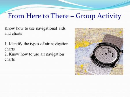From Here to There – Group Activity Know how to use navigational aids and charts 1. Identify the types of air navigation charts 2. Know how to use air.