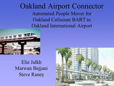 Oakland Airport Connector Automated People Mover for Oakland Coliseum BART to Oakland International Airport Elie Jalkh Marwan Bejjani Steve Raney.