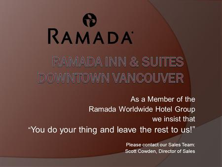 As a Member of the Ramada Worldwide Hotel Group we insist that You do your thing and leave the rest to us! Please contact our Sales Team: Scott Cowden,