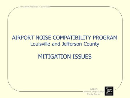 Airport Noise Compatibility Study Group Sensitive Facilities Committee AIRPORT NOISE COMPATIBILITY PROGRAM Louisville and Jefferson County MITIGATION ISSUES.