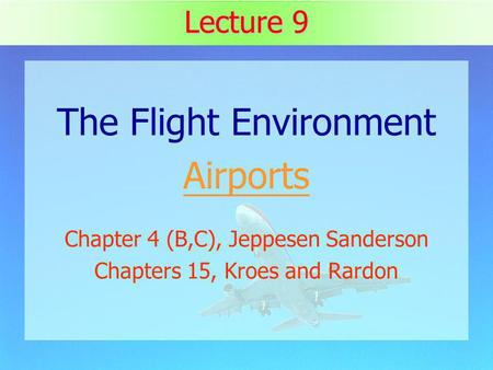 1 Lecture 9 The Flight Environment Airports Chapter 4 (B,C), Jeppesen Sanderson Chapters 15, Kroes and Rardon.