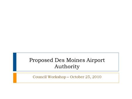 Proposed Des Moines Airport Authority Council Workshop – October 25, 2010.