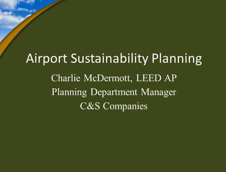 Airport Sustainability Planning Charlie McDermott, LEED AP Planning Department Manager C&S Companies.