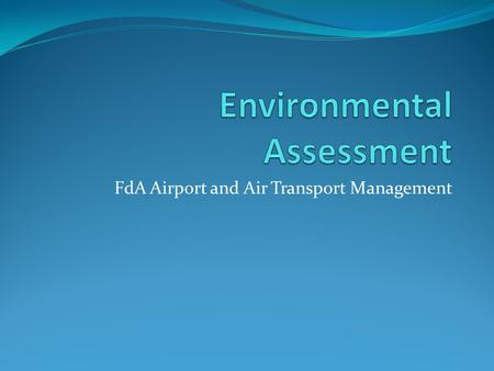 FdA Airport and Air Transport Management. Objectives Discuss the different methods of environmental assessment. Investigate what methods are used to help.