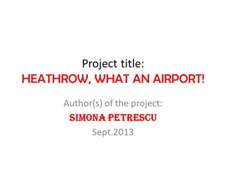 Project title: HEATHROW, WHAT AN AIRPORT! Author(s) of the project: Simona Petrescu Sept.2013.