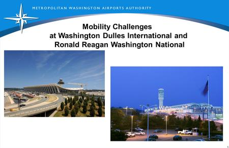 M E T R O P O L I T A N W A S H I N G T O N A I R P O R T S A U T H O R I T Y 1 Mobility Challenges at Washington Dulles International and Ronald Reagan.