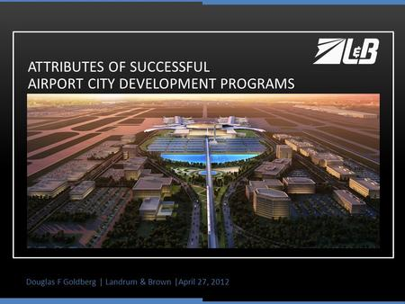 Douglas F Goldberg | Landrum & Brown |April 27, 2012 ATTRIBUTES OF SUCCESSFUL AIRPORT CITY DEVELOPMENT PROGRAMS.
