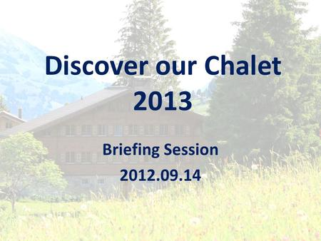 Discover our Chalet 2013 Briefing Session 2012.09.14.