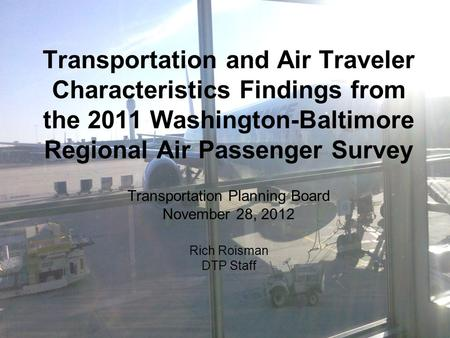 Transportation and Air Traveler Characteristics Findings from the 2011 Washington-Baltimore Regional Air Passenger Survey Transportation Planning Board.
