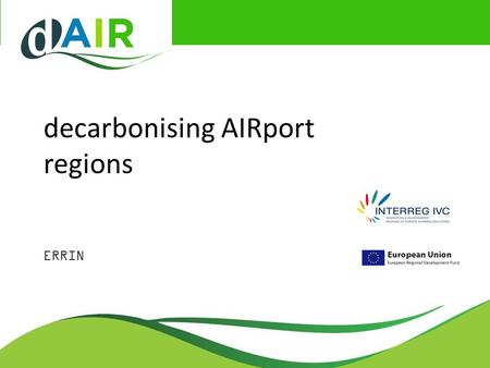 Decarbonising AIRport regions ERRIN. Airport Regions Conference ARC: regions make Europe fly The regional and local authorities hosting and neighbouring.