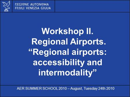 Al servizio di gente unica Workshop II. Regional Airports. Regional airports: accessibility and intermodality AER SUMMER SCHOOL 2010 – August, Tuesday.