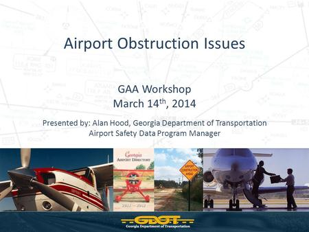Airport Obstruction Issues GAA Workshop March 14 th, 2014 Presented by: Alan Hood, Georgia Department of Transportation Airport Safety Data Program Manager.
