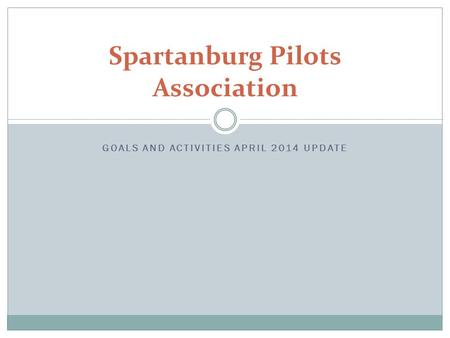 GOALS AND ACTIVITIES APRIL 2014 UPDATE Spartanburg Pilots Association.