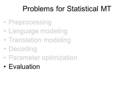 Problems for Statistical MT Preprocessing Language modeling Translation modeling Decoding Parameter optimization Evaluation.