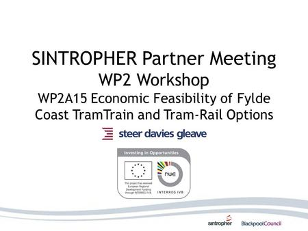 SINTROPHER Partner Meeting WP2 Workshop WP2A15 Economic Feasibility of Fylde Coast TramTrain and Tram-Rail Options.