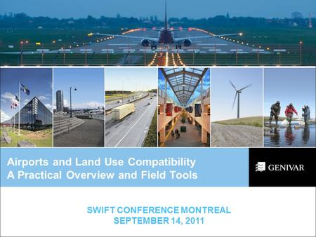 Airports and Land Use Compatibility A Practical Overview and Field Tools SWIFT CONFERENCE MONTREAL SEPTEMBER 14, 2011.